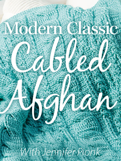 Modern Classic Cabled Afghan Online Video Class with Instructor Jennifer Pionk